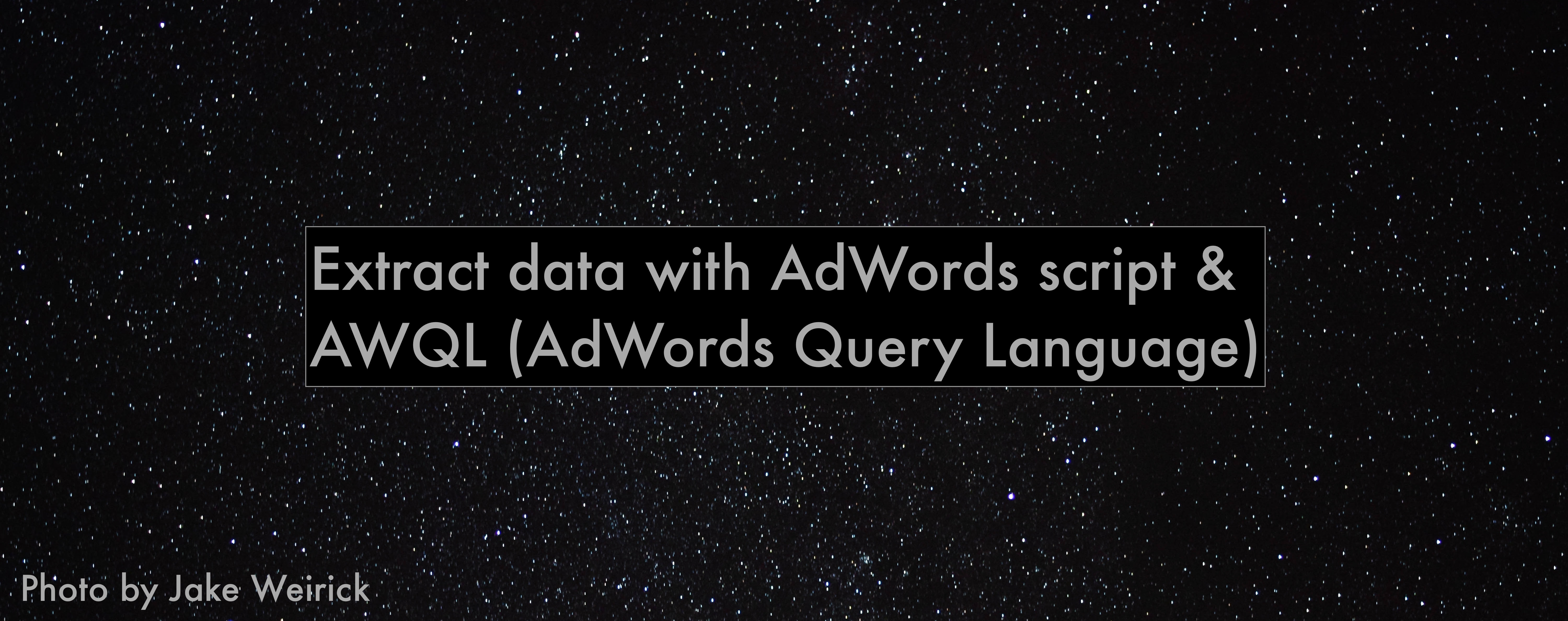 Extract data with AdWords script and AWQL (AdWords Query Language)